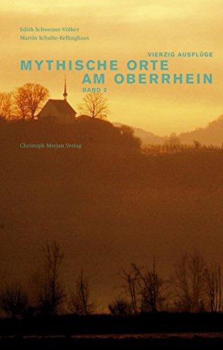 Mythische Orte am Oberrhein, Band 2: Vierzig Ausflüge in die Dreiländerregion Elsass-Südbaden-Nordwestschweiz