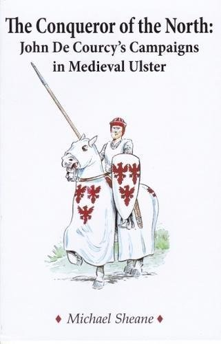 The Conqueror of the North : John de Courcy's Campaigns in Medieval Ulster