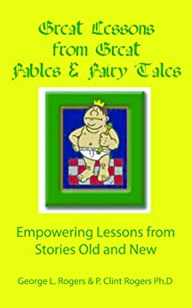 Great Lessons from Fables and Fairy Tales by [Rogers, George L, Rogers Ph.D, P. Clint]