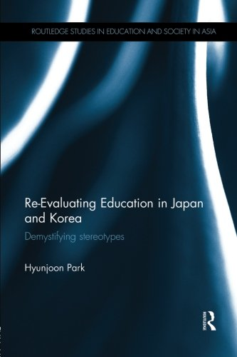 Re-Evaluating Education in Japan and Korea: De-mystifying Stereotypes (Routledge Studies in Education and Society in Asia)