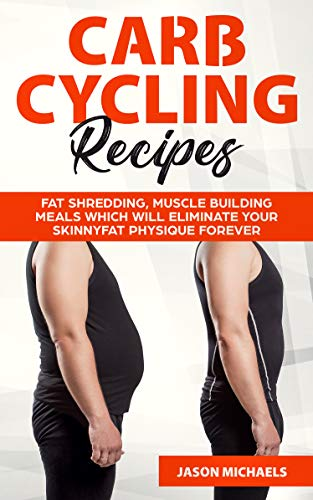 Carb Cycling Recipes: Fat Shredding, Muscle Building Meals Which Will Eliminate Your Skinnyfat Physique Forever