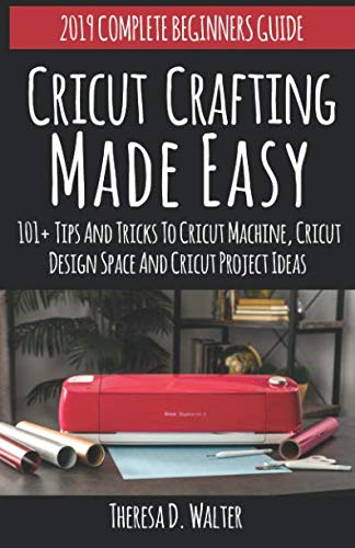 Cricut Crafting Made Easy: 101+Tips and Tricks to Cricut Machine, Cricut DesignSpace and Cricut Project Ideas (Complete Beginners Guide)