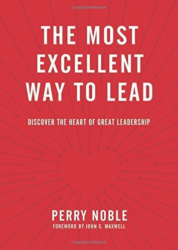 The Most Excellent Way to Lead: Discover the Heart of Great Leadership by Perry Noble (2016-03-01)