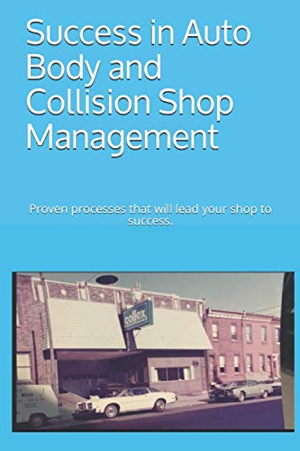 Success in Auto Body and Collision Shop Management: Proven processes that will lead your shop to success. (Body Shop Auto)