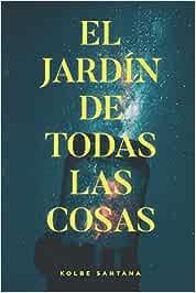 El jardín de todas las cosas: Amazon.es: Santana, Kolbe: Libros