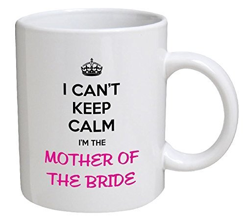 I Can't Keep Calm. I'm the Mother Of the Bride 11 Ounces Funny Coffee Mug by Willcallyou