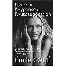 Livre sur l'Hypnose et l'Autosuggestion: Comment Améliorer Ses Performances par l'Hypnose et l'Autosuggestion (French Edition)