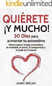 Quiérete ¡ Y MUCHO!: 30 Días para aumentar tu autoestima. Cómo superar la baja autoestima, la ansiedad, el estrés, la inseguridad y la duda en ti mismo ... cambiarán tu vida nº 3) (Spanish Edition)