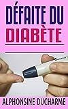 Défaite du diabète: Découvrez les secrets pour faire face avec succès à du diabète qui t'enseignent comment apprécier votre vie tout le temps (French Edition)