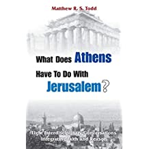 What Does Athens Have to Do with Jerusalem?: Eight Interdisciplinary Conversations Integrating Faith and Reason