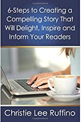 6 Steps to Creating a Compelling Story That Will Delight, Inspire and Inform Your Readers Paperback