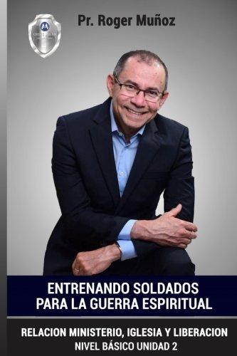 Entrenando Soldados Para La Guerra Espiritual - Basico Unid.2: Relacion Ministerio, Iglesia y Liberacion (Volume 2) (Spanish Edition)