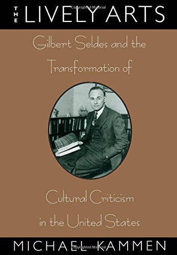 The Lively Arts: Gilbert Seldes and the Transformation of Cultural Criticism in the United States