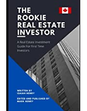 The Rookie Real Estate Investor: A Real Estate Investment Guide For First Time Investors From A Canadian Perspective