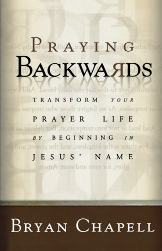 Praying Backwards: Transform Your Prayer Life by Beginning in Jesus' Name