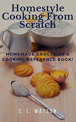 Homestyle Cooking From Scratch: Homemade Groceries & Cooking Reference Book! (Southern Cooking Recipes Book 73) by S. L. Watson
