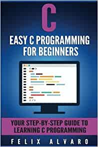 Amazon c easy c programming for beginners your step by step amazon c easy c programming for beginners your step by step guide to learning c programming c programming series 9781534639287 felix alvaro fandeluxe Image collections