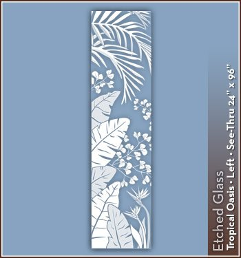 Tropical Oasis Etched Glass See-Thru Design 24 in. x 96 in. Left - Wallpaper For Windows! Decorative Window Film