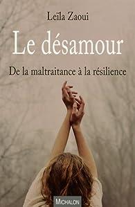 Le désamour - De la maltraitance à la résilience par Leila Zaoui