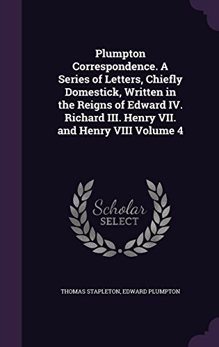 Plumpton Correspondence. A Series of Letters, Chiefly Domestick, Written in the Reigns of Edward IV. Richard III. Henry VII. and Henry VIII Volume 4