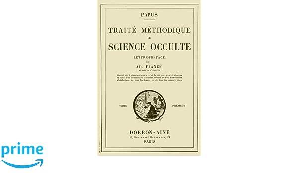 Traite Methodique de Science Occulte - Tome Premier: Lettre-preface de Ad. Franck membre de lInstitut: Volume 1: Amazon.es: Papus: Libros en idiomas ...