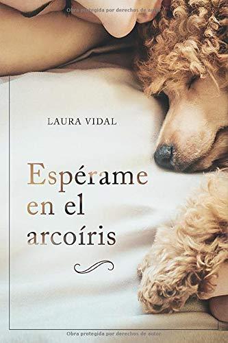 Espérame en el arcoíris: Cómo afrontar el duelo por la pérdida de tu mascota por Laura Vidal