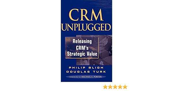CRM Unplugged: Releasing CRMs Strategic Value
