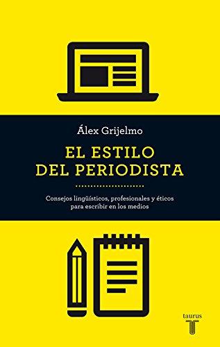 El Estilo Del Periodista : Consejos Lingüísticos, Profesionales Y éticos Para Escribir En Los Medios