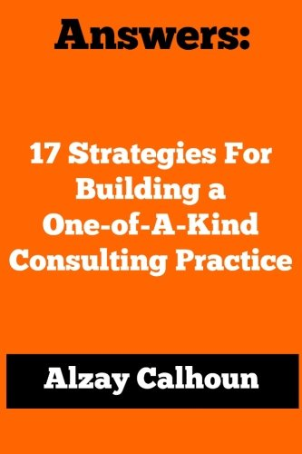 Answers: 17 Strategies For Building a One-of-A-Kind Consulting Practice ebook