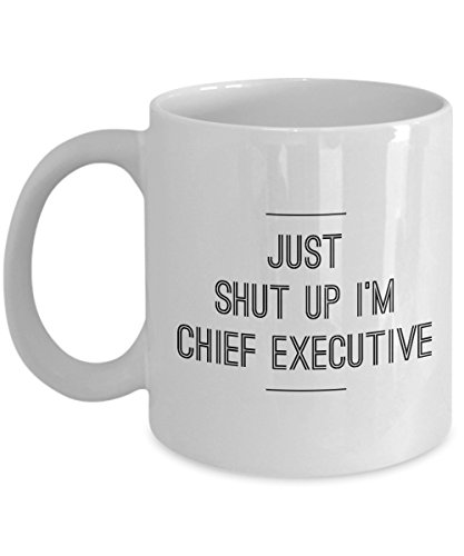 Just Shut Up I'm Chief Executive, 11Oz Coffee Mug Unique Gift Idea for Him, Her, Mom, Dad - Perfect Birthday Gifts for Men or Women/Birthday/Chris