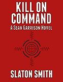 Kill on Command (Sean Garrison Novel Book 1)