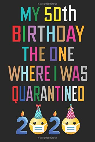 My 50th Birthday The One Where I Was Quarantined Notebook Happy 50 Years Old Birthday Gift Ideas For Men Women Mom Dad Husband Wife Quarantine Funny Card Alternative 6 X