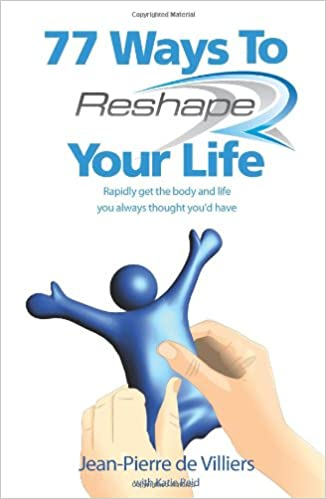 77 Ways to Reshape Your Life. Rapidly Get the Body and Life You Always Thought Youd Have