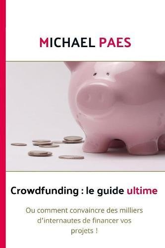 Crowdfunding: Le Guide Ultime  [Paes, Michael] (Tapa Blanda)