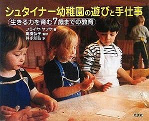シュタイナー幼稚園の遊びと手仕事―生きる力を育む7歳までの教育 (単行本)