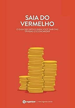 Saia do vermelho: O guia definitivo para você sair das dívidas e economizar (Finanças pessoais Livro 2) por [Organizze]