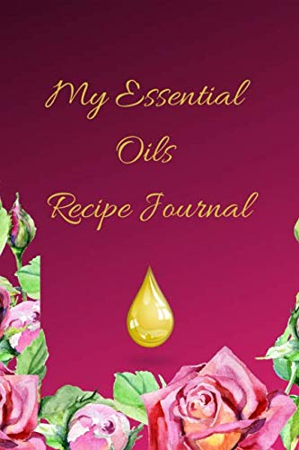 My Essential Oils Recipe Journal: A Pink Floral Themed Blank Logbook Organizer, Diary Notebook, Tracker And Planner With EO Chart To Record And Write ... Aromatherapy, Estheticians And Beauticians.