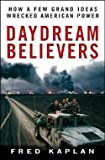 Fred Kaplan: Daydream Believers : How a Few Grand Ideas Wrecked American Power (Hardcover); 2008 Edition