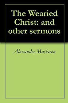 The Wearied Christ: and other sermons by [Maclaren, Alexander]
