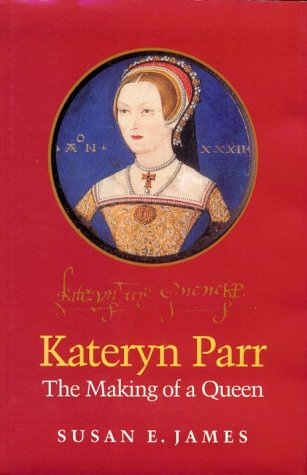 Kateryn Parr: The Making of a Queen (Women and Gender in Early Modern England, 1500-1750)