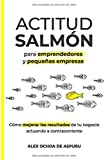 ACTITUD SALMÓN. Para emprendedores y pequeñas empresas: Cómo mejorar los resultados de tu negocio actuando a…