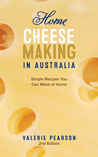 Home Cheese Making in Australia: Simple Recipes You Can Make at Home by Valerie Pearson