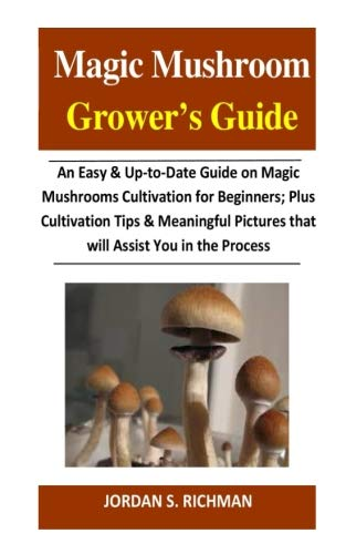 Magic Mushroom Grower?s Guide: An Easy & Up-to-Date Guide on Magic Mushrooms Cultivation for Beginners; Plus Cultivation Tips & Meaningful Pictures that will Assist You in the Process