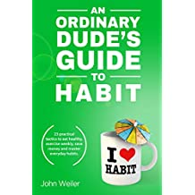 An Ordinary Dude's Guide to Habit: 23 practical tactics to eat healthy, exercise weekly, save money and master everyday habits