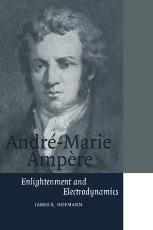 André-Marie Ampère: Enlightenment and Electrodynamics (Cambridge Science Biographies)