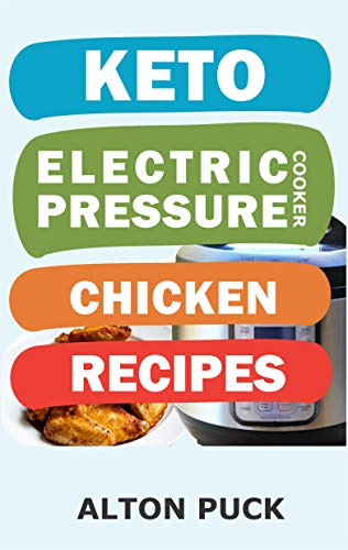 Keto Electric Pressure Cooker Chicken Recipes : Chicken Recipes Book: Chicken In Pressure Cooker Recipes, Chicken In A Pressure Cooker Recipe, Chicken ... Keto Pressure Cooker Perfection Book 3) by Alton Puck
