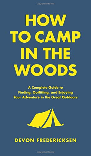 How to Camp in the Woods: A Complete Guide to Finding, Outfitting, and Enjoying Your Adventure in the Great ()