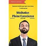Méditation Pleine Conscience: Comment méditer pour gérer son stress (French Edition)