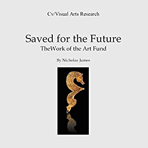 Saved for the Future: The Work of the Art Fund: Cv/Visual Arts Research, Book 112 Hörbuch von Nicholas James Gesprochen von: Mr Tim Dalgleish