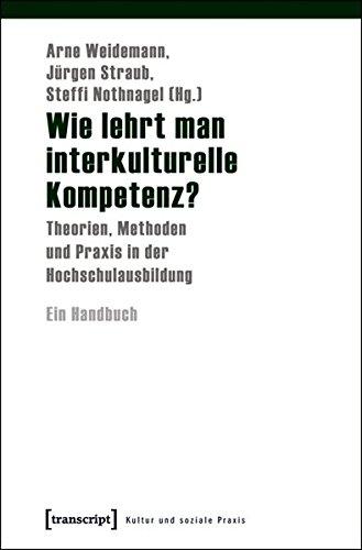 Wie lehrt man interkulturelle Kompetenz?: Theorien, Methoden und Praxis in der Hochschulausbildung. Ein Handbuch (Kultur und soziale Praxis)